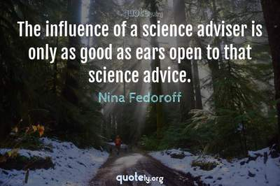 Photo Quote of The influence of a science adviser is only as good as ears open to that science advice.