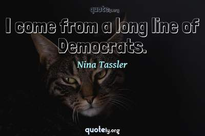 Photo Quote of I come from a long line of Democrats.