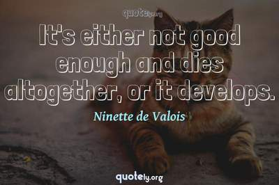Photo Quote of It's either not good enough and dies altogether, or it develops.