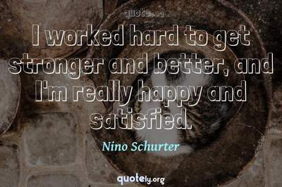 Photo Quote of I worked hard to get stronger and better, and I'm really happy and satisfied.