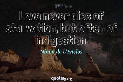 Photo Quote of Love never dies of starvation, but often of indigestion.