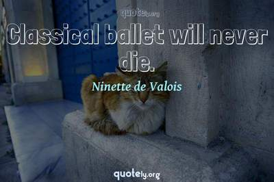 Photo Quote of Classical ballet will never die.