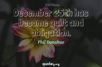 Photo Quote of December 25th has become guilt and obligation.