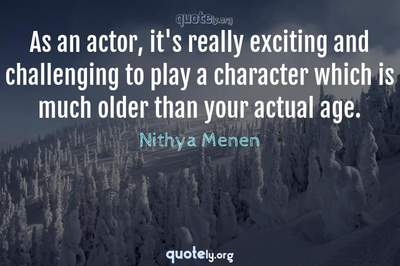 Photo Quote of As an actor, it's really exciting and challenging to play a character which is much older than your actual age.