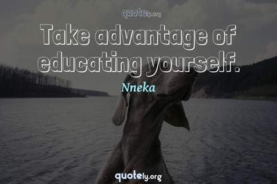 Photo Quote of Take advantage of educating yourself.