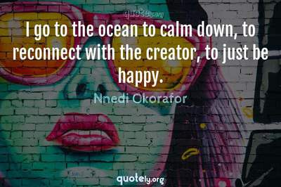 Photo Quote of I go to the ocean to calm down, to reconnect with the creator, to just be happy.