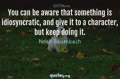 Photo Quote of You can be aware that something is idiosyncratic, and give it to a character, but keep doing it.
