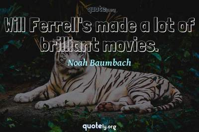 Photo Quote of Will Ferrell's made a lot of brilliant movies.