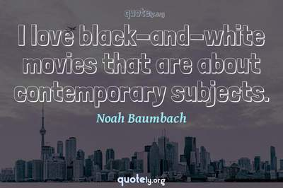 Photo Quote of I love black-and-white movies that are about contemporary subjects.