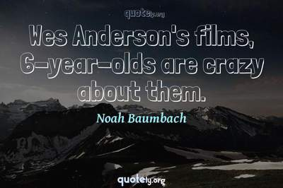Photo Quote of Wes Anderson's films, 6-year-olds are crazy about them.