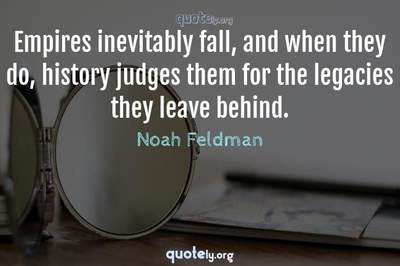Photo Quote of Empires inevitably fall, and when they do, history judges them for the legacies they leave behind.