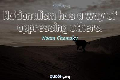 Photo Quote of Nationalism has a way of oppressing others.