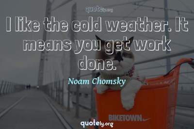 Photo Quote of I like the cold weather. It means you get work done.