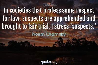 Photo Quote of In societies that profess some respect for law, suspects are apprehended and brought to fair trial. I stress 'suspects.'