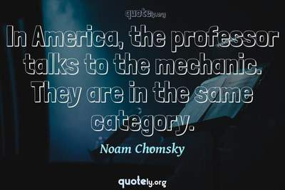 Photo Quote of In America, the professor talks to the mechanic. They are in the same category.