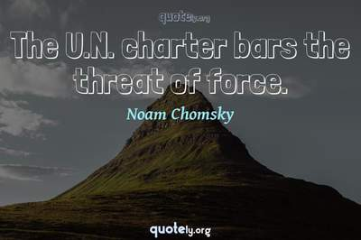 Photo Quote of The U.N. charter bars the threat of force.