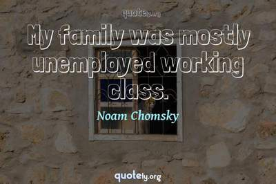 Photo Quote of My family was mostly unemployed working class.