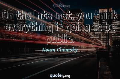 Photo Quote of On the Internet, you think everything is going to be public.
