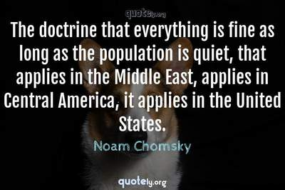 Photo Quote of The doctrine that everything is fine as long as the population is quiet, that applies in the Middle East, applies in Central America, it applies in the United States.