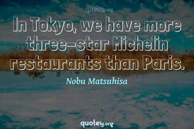 Photo Quote of In Tokyo, we have more three-star Michelin restaurants than Paris.