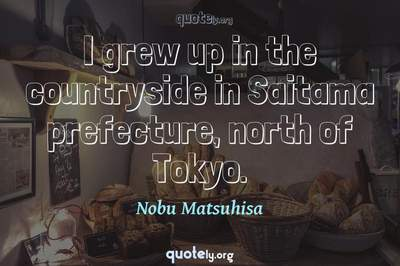 Photo Quote of I grew up in the countryside in Saitama prefecture, north of Tokyo.