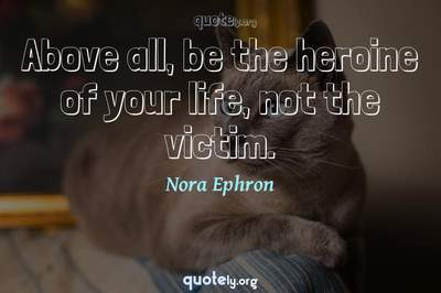 Photo Quote of Above all, be the heroine of your life, not the victim.