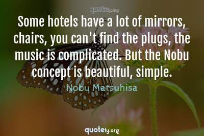 Photo Quote of Some hotels have a lot of mirrors, chairs, you can't find the plugs, the music is complicated. But the Nobu concept is beautiful, simple.