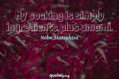 Photo Quote of My cooking is simply ingredients plus umami.