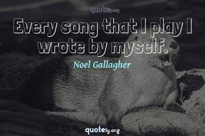Photo Quote of Every song that I play I wrote by myself.
