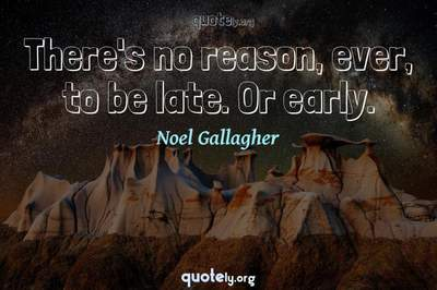 Photo Quote of There's no reason, ever, to be late. Or early.