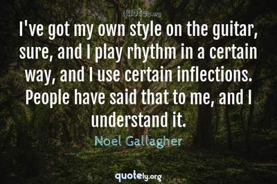 Photo Quote of I've got my own style on the guitar, sure, and I play rhythm in a certain way, and I use certain inflections. People have said that to me, and I understand it.
