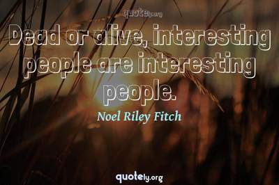 Photo Quote of Dead or alive, interesting people are interesting people.