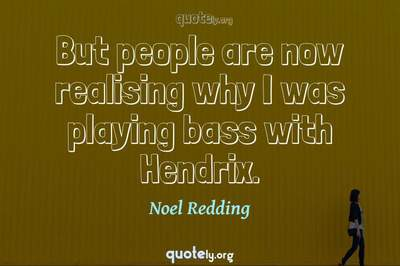 Photo Quote of But people are now realising why I was playing bass with Hendrix.