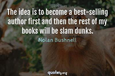 Photo Quote of The idea is to become a best-selling author first and then the rest of my books will be slam dunks.