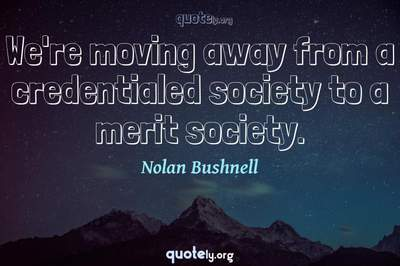 Photo Quote of We're moving away from a credentialed society to a merit society.