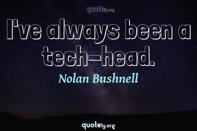 Photo Quote of I've always been a tech-head.
