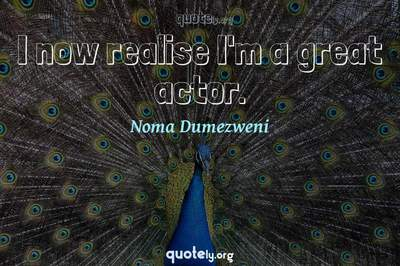 Photo Quote of I now realise I'm a great actor.