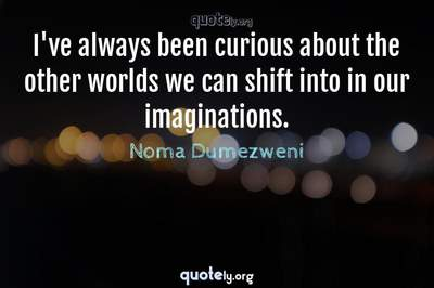 Photo Quote of I've always been curious about the other worlds we can shift into in our imaginations.