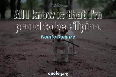 Photo Quote of All I know is that I'm proud to be Filipino.