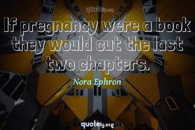 Photo Quote of If pregnancy were a book they would cut the last two chapters.