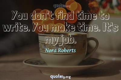 Photo Quote of You don't find time to write. You make time. It's my job.