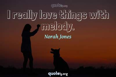 Photo Quote of I really love things with melody.
