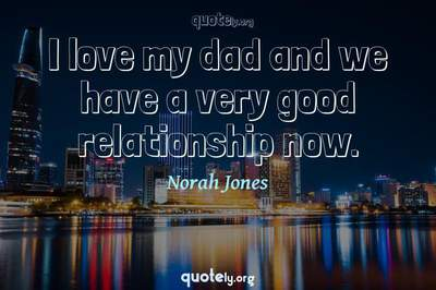 Photo Quote of I love my dad and we have a very good relationship now.