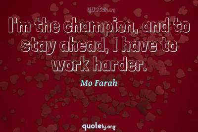 Photo Quote of I'm the champion, and to stay ahead, I have to work harder.