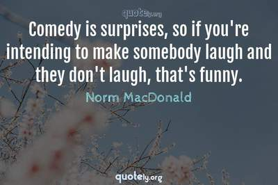 Photo Quote of Comedy is surprises, so if you're intending to make somebody laugh and they don't laugh, that's funny.