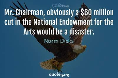 Photo Quote of Mr. Chairman, obviously a $60 million cut in the National Endowment for the Arts would be a disaster.