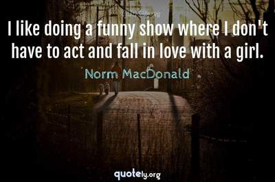 Photo Quote of I like doing a funny show where I don't have to act and fall in love with a girl.