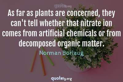 Photo Quote of As far as plants are concerned, they can't tell whether that nitrate ion comes from artificial chemicals or from decomposed organic matter.