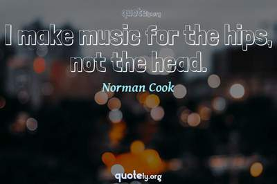 Photo Quote of I make music for the hips, not the head.