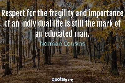 Photo Quote of Respect for the fragility and importance of an individual life is still the mark of an educated man.